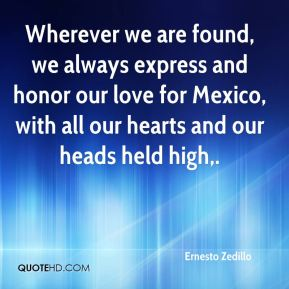 Wherever we are found, we always express and honor our love for Mexico, with all our hearts and our heads held high.