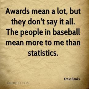 Awards mean a lot, but they don't say it all. The people in baseball mean more to me than statistics.