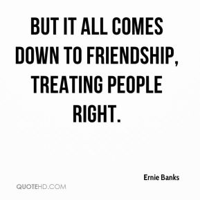 But it all comes down to friendship, treating people right.
