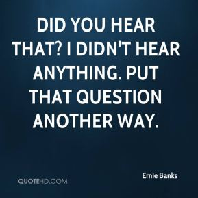 Ernie Banks - Did you hear that? I didn't hear anything. Put that question another way.