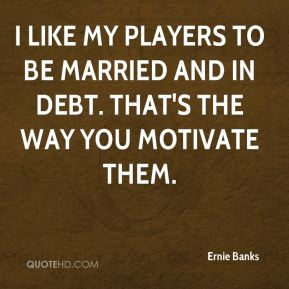 I like my players to be married and in debt. That's the way you motivate them.