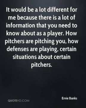 It would be a lot different for me because there is a lot of information that you need to know about as a player. How pitchers are pitching you, how defenses are playing, certain situations about certain pitchers.