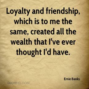 Loyalty and friendship, which is to me the same, created all the wealth that I've ever thought I'd have.
