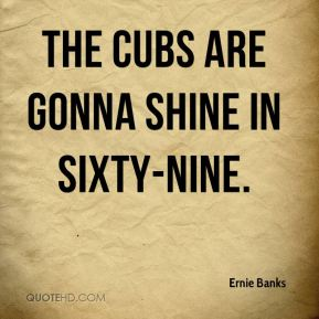 The Cubs are gonna shine in sixty-nine.