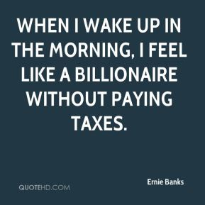 When I wake up in the morning, I feel like a billionaire without paying taxes.