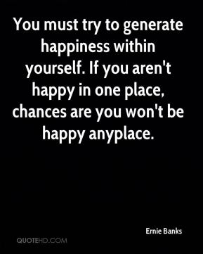 You must try to generate happiness within yourself. If you aren't happy in one place, chances are you won't be happy anyplace.