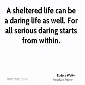 Eudora Welty - A sheltered life can be a daring life as well. For all serious daring starts from within.