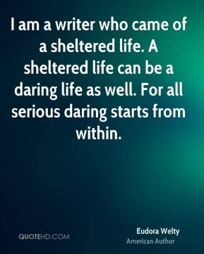 Eudora Welty - I am a writer who came of a sheltered life. A sheltered life can be a daring life as well. For all serious daring starts from within.
