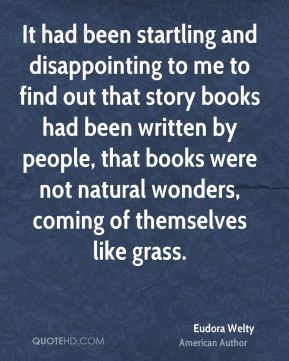 Eudora Welty - It had been startling and disappointing to me to find out that story books had been written by people, that books were not natural wonders, coming of themselves like grass.