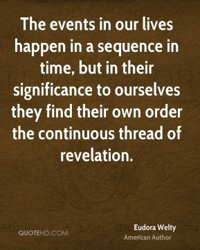 Eudora Welty - The events in our lives happen in a sequence in time, but in their significance to ourselves they find their own order the continuous thread of revelation.