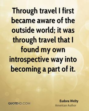 Eudora Welty - Through travel I first became aware of the outside world; it was through travel that I found my own introspective way into becoming a part of it.