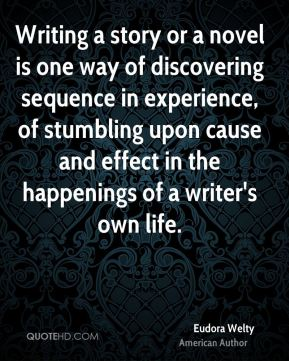 Eudora Welty - Writing a story or a novel is one way of discovering sequence in experience, of stumbling upon cause and effect in the happenings of a writer's own life.