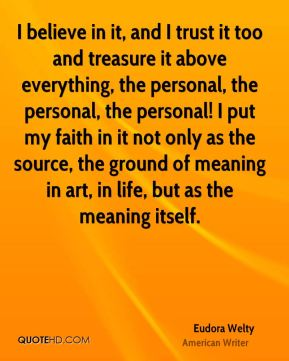 Eudora Welty - I believe in it, and I trust it too and treasure it above everything, the personal, the personal, the personal! I put my faith in it not only as the source, the ground of meaning in art, in life, but as the meaning itself.