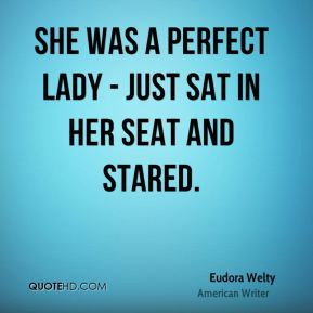 Eudora Welty - She was a perfect lady - just sat in her seat and stared.