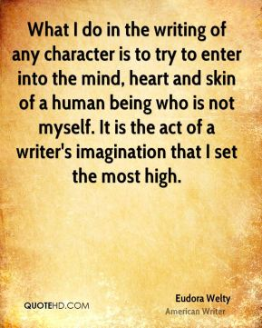 Eudora Welty - What I do in the writing of any character is to try to enter into the mind, heart and skin of a human being who is not myself. It is the act of a writer's imagination that I set the most high.
