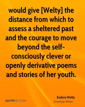 Eudora Welty - would give [Welty] the distance from which to assess a sheltered past and the courage to move beyond the self-consciously clever or openly derivative poems and stories of her youth.