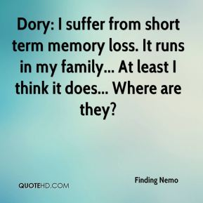 Dory: I suffer from short term memory loss. It runs in my family... At least I think it does... Where are they?