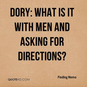 Dory: What is it with men and asking for directions?
