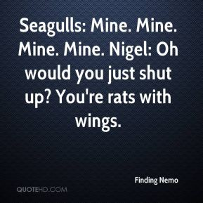 Seagulls: Mine. Mine. Mine. Mine. Nigel: Oh would you just shut up? You're rats with wings.