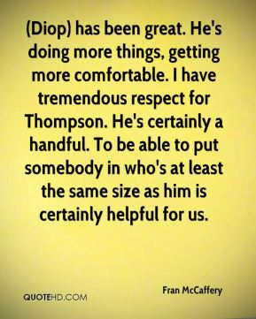 Fran McCaffery - (Diop) has been great. He's doing more things, getting more comfortable. I have tremendous respect for Thompson. He's certainly a handful. To be able to put somebody in who's at least the same size as him is certainly helpful for us.