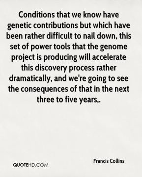 Conditions that we know have genetic contributions but which have been rather difficult to nail down, this set of power tools that the genome project is producing will accelerate this discovery process rather dramatically, and we're going to see the consequences of that in the next three to five years.