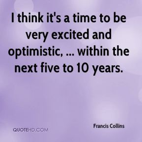 I think it's a time to be very excited and optimistic, ... within the next five to 10 years.