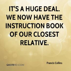 Francis Collins - It's a huge deal. We now have the instruction book of our closest relative.