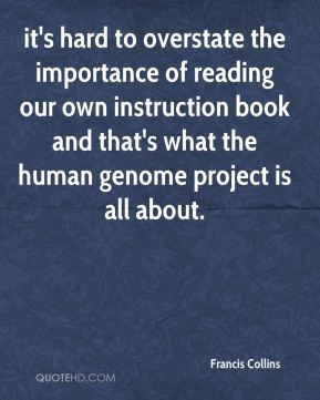 Francis Collins - it's hard to overstate the importance of reading our own instruction book and that's what the human genome project is all about.