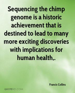 Francis Collins - Sequencing the chimp genome is a historic achievement that is destined to lead to many more exciting discoveries with implications for human health.