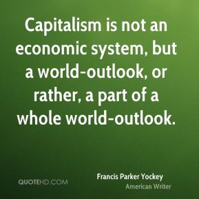 Francis Parker Yockey - Capitalism is not an economic system, but a world-outlook, or rather, a part of a whole world-outlook.