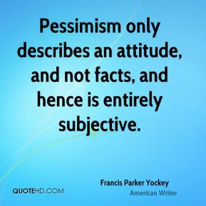 Francis Parker Yockey - Pessimism only describes an attitude, and not facts, and hence is entirely subjective.