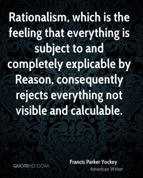 Rationalism, which is the feeling that everything is subject to and completely explicable by Reason, consequently rejects everything not visible and calculable.