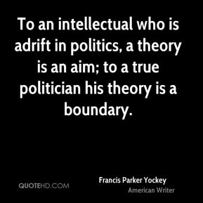Francis Parker Yockey - To an intellectual who is adrift in politics, a theory is an aim; to a true politician his theory is a boundary.