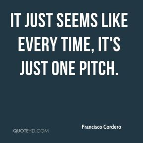 Francisco Cordero - It just seems like every time, it's just one pitch.