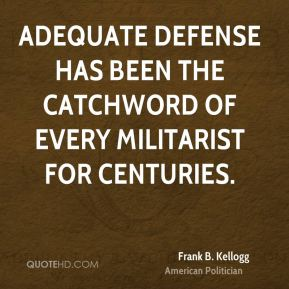 Frank B. Kellogg - Adequate defense has been the catchword of every militarist for centuries.