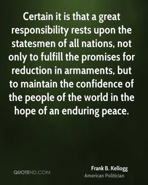 Frank B. Kellogg - Certain it is that a great responsibility rests upon the statesmen of all nations, not only to fulfill the promises for reduction in armaments, but to maintain the confidence of the people of the world in the hope of an enduring peace.
