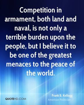 Competition in armament, both land and naval, is not only a terrible burden upon the people, but I believe it to be one of the greatest menaces to the peace of the world.