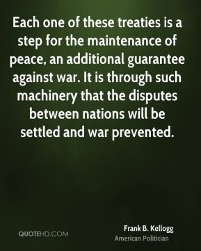Frank B. Kellogg - Each one of these treaties is a step for the maintenance of peace, an additional guarantee against war. It is through such machinery that the disputes between nations will be settled and war prevented.
