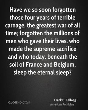 Frank B. Kellogg - Have we so soon forgotten those four years of terrible carnage, the greatest war of all time; forgotten the millions of men who gave their lives, who made the supreme sacrifice and who today, beneath the soil of France and Belgium, sleep the eternal sleep?