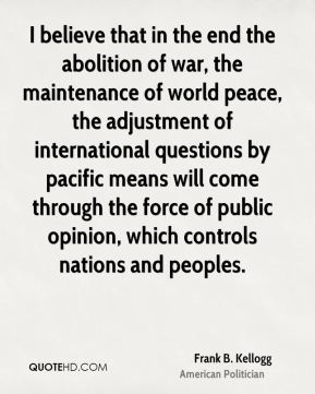 I believe that in the end the abolition of war, the maintenance of world peace, the adjustment of international questions by pacific means will come through the force of public opinion, which controls nations and peoples.