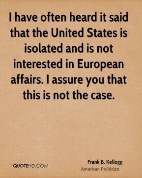 Frank B. Kellogg - I have often heard it said that the United States is isolated and is not interested in European affairs. I assure you that this is not the case.