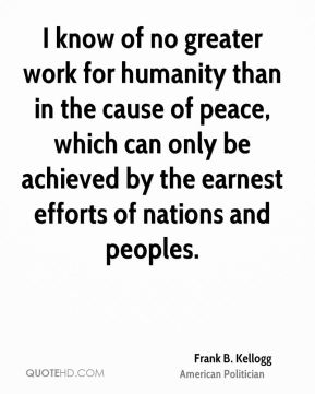 Frank B. Kellogg - I know of no greater work for humanity than in the cause of peace, which can only be achieved by the earnest efforts of nations and peoples.