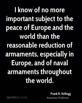 Frank B. Kellogg - I know of no more important subject to the peace of Europe and the world than the reasonable reduction of armaments, especially in Europe, and of naval armaments throughout the world.