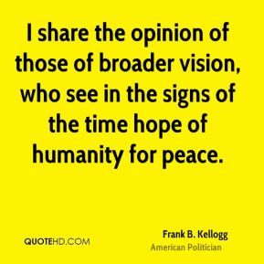 Frank B. Kellogg - I share the opinion of those of broader vision, who see in the signs of the time hope of humanity for peace.