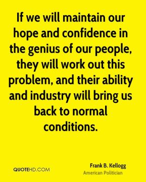 If we will maintain our hope and confidence in the genius of our people, they will work out this problem, and their ability and industry will bring us back to normal conditions.