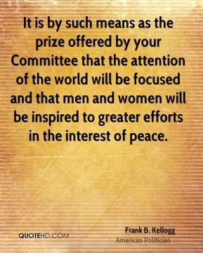Frank B. Kellogg - It is by such means as the prize offered by your Committee that the attention of the world will be focused and that men and women will be inspired to greater efforts in the interest of peace.