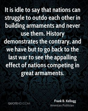 Frank B. Kellogg - It is idle to say that nations can struggle to outdo each other in building armaments and never use them. History demonstrates the contrary, and we have but to go back to the last war to see the appalling effect of nations competing in great armaments.