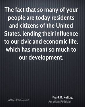 The fact that so many of your people are today residents and citizens of the United States, lending their influence to our civic and economic life, which has meant so much to our development.