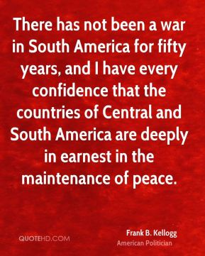 Frank B. Kellogg - There has not been a war in South America for fifty years, and I have every confidence that the countries of Central and South America are deeply in earnest in the maintenance of peace.