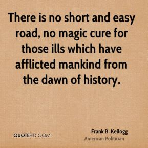 Frank B. Kellogg - There is no short and easy road, no magic cure for those ills which have afflicted mankind from the dawn of history.